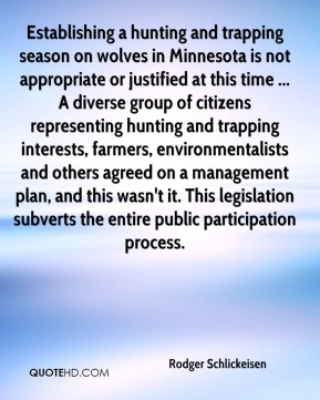 Establishing a hunting and trapping season on wolves in Minnesota is not appropriate or justified at this time ... A diverse group of citizens representing hunting and trapping interests, farmers, environmentalists and others agreed on a management plan, and this wasn't it. This legislation subverts the entire public participation process.