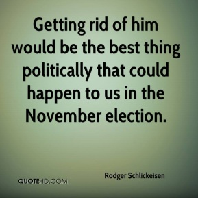 Rodger Schlickeisen  - Getting rid of him would be the best thing politically that could happen to us in the November election.