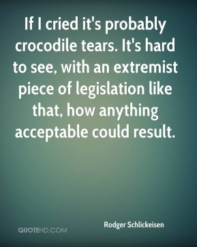 Rodger Schlickeisen  - If I cried it's probably crocodile tears. It's hard to see, with an extremist piece of legislation like that, how anything acceptable could result.