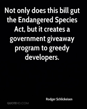 Rodger Schlickeisen  - Not only does this bill gut the Endangered Species Act, but it creates a government giveaway program to greedy developers.