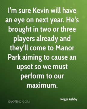 I'm sure Kevin will have an eye on next year. He's brought in two or three players already and they'll come to Manor Park aiming to cause an upset so we must perform to our maximum.