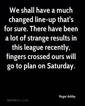 Roger Ashby  - We shall have a much changed line-up that's for sure. There have been a lot of strange results in this league recently, fingers crossed ours will go to plan on Saturday.