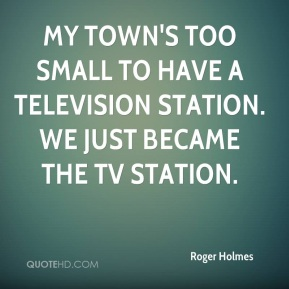Roger Holmes  - My town's too small to have a television station. We just became the TV station.