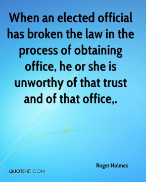 Roger Holmes  - When an elected official has broken the law in the process of obtaining office, he or she is unworthy of that trust and of that office.