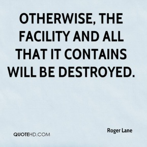 Roger Lane  - Otherwise, the facility and all that it contains will be destroyed.