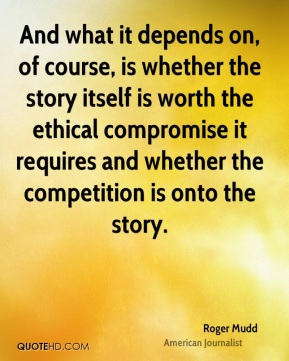 And what it depends on, of course, is whether the story itself is worth the ethical compromise it requires and whether the competition is onto the story.