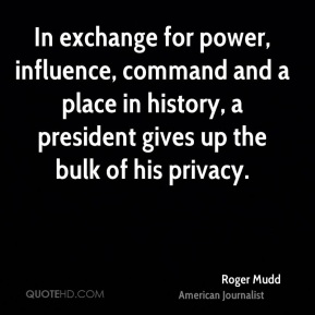 Roger Mudd - In exchange for power, influence, command and a place in history, a president gives up the bulk of his privacy.