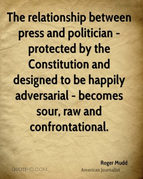 The relationship between press and politician - protected by the Constitution and designed to be happily adversarial - becomes sour, raw and confrontational.