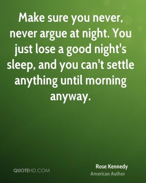 Make sure you never, never argue at night. You just lose a good night's sleep, and you can't settle anything until morning anyway.