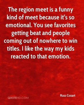 Russ Cozart  - The region meet is a funny kind of meet because it's so emotional. You see favorites getting beat and people coming out of nowhere to win titles. I like the way my kids reacted to that emotion.