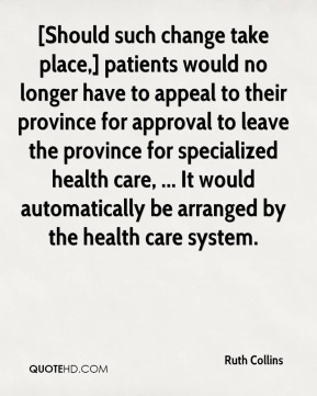 Ruth Collins  - [Should such change take place,] patients would no longer have to appeal to their province for approval to leave the province for specialized health care, ... It would automatically be arranged by the health care system.