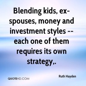 Ruth Hayden  - Blending kids, ex-spouses, money and investment styles -- each one of them requires its own strategy.