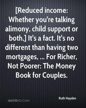 [Reduced income: Whether you're talking alimony, child support or both,] It's a fact. It's no different than having two mortgages, ... For Richer, Not Poorer: The Money Book for Couples.