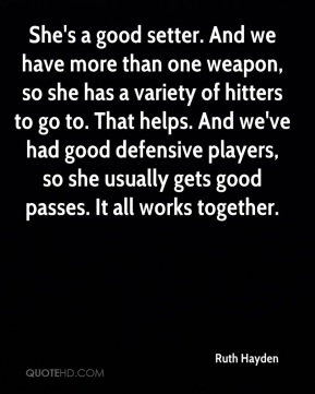 She's a good setter. And we have more than one weapon, so she has a variety of hitters to go to. That helps. And we've had good defensive players, so she usually gets good passes. It all works together.