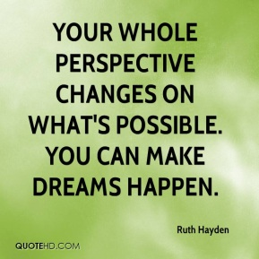 Your whole perspective changes on what's possible. You can make dreams happen.