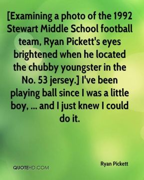 Ryan Pickett  - [Examining a photo of the 1992 Stewart Middle School football team, Ryan Pickett's eyes brightened when he located the chubby youngster in the No. 53 jersey.] I've been playing ball since I was a little boy, ... and I just knew I could do it.
