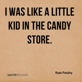 Ryan Potulny  - I was like a little kid in the candy store.
