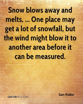 Sam Walker  - Snow blows away and melts, ... One place may get a lot of snowfall, but the wind might blow it to another area before it can be measured.