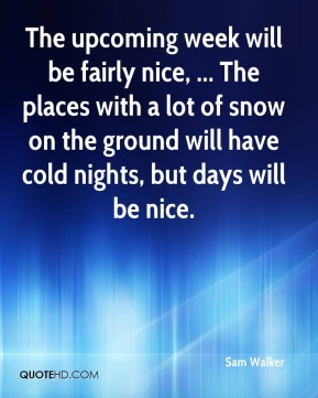 Sam Walker  - The upcoming week will be fairly nice, ... The places with a lot of snow on the ground will have cold nights, but days will be nice.