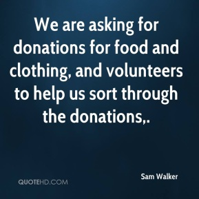 Sam Walker  - We are asking for donations for food and clothing, and volunteers to help us sort through the donations.