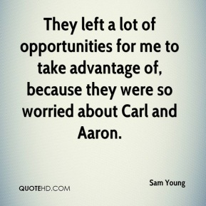 Sam Young  - They left a lot of opportunities for me to take advantage of, because they were so worried about Carl and Aaron.