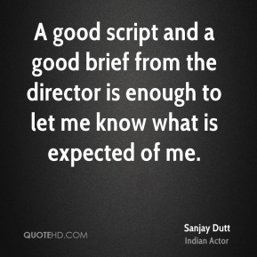 A good script and a good brief from the director is enough to let me know what is expected of me.