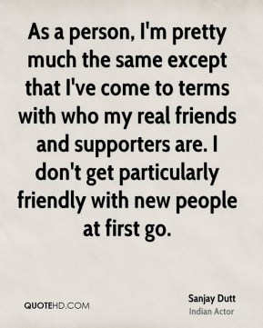 As a person, I'm pretty much the same except that I've come to terms with who my real friends and supporters are. I don't get particularly friendly with new people at first go.