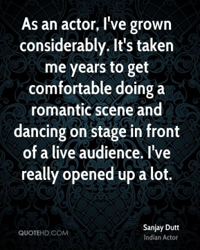 As an actor, I've grown considerably. It's taken me years to get comfortable doing a romantic scene and dancing on stage in front of a live audience. I've really opened up a lot.