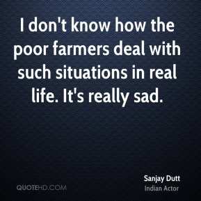 Sanjay Dutt - I don't know how the poor farmers deal with such situations in real life. It's really sad.