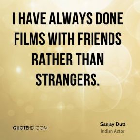I have always done films with friends rather than strangers.