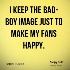 Sanjay Dutt - I keep the bad-boy image just to make my fans happy.