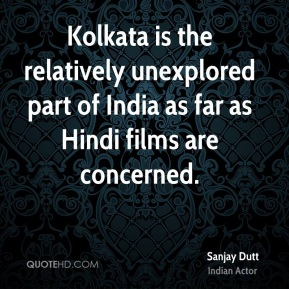 Sanjay Dutt - Kolkata is the relatively unexplored part of India as far as Hindi films are concerned.
