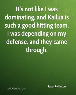 Sarah Robinson  - It's not like I was dominating, and Kailua is such a good hitting team. I was depending on my defense, and they came through.