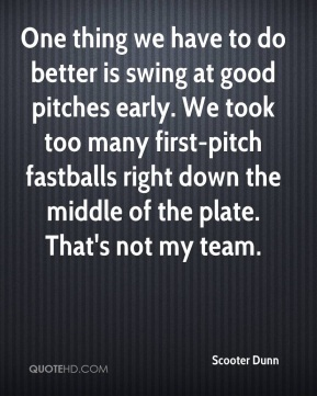 Scooter Dunn  - One thing we have to do better is swing at good pitches early. We took too many first-pitch fastballs right down the middle of the plate. That's not my team.