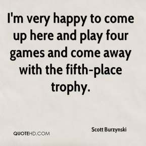 Scott Burzynski  - I'm very happy to come up here and play four games and come away with the fifth-place trophy.