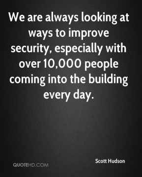 Scott Hudson  - We are always looking at ways to improve security, especially with over 10,000 people coming into the building every day.