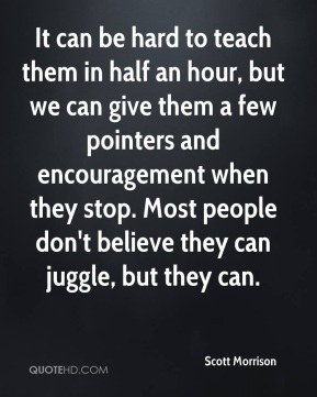 Scott Morrison  - It can be hard to teach them in half an hour, but we can give them a few pointers and encouragement when they stop. Most people don't believe they can juggle, but they can.