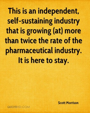 Scott Morrison  - This is an independent, self-sustaining industry that is growing (at) more than twice the rate of the pharmaceutical industry. It is here to stay.