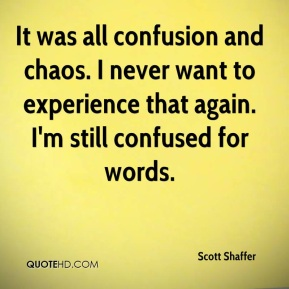 Scott Shaffer  - It was all confusion and chaos. I never want to experience that again. I'm still confused for words.