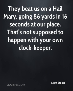 Scott Stoker  - They beat us on a Hail Mary, going 86 yards in 16 seconds at our place. That's not supposed to happen with your own clock-keeper.