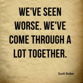 Scott Stoker  - We've seen worse. We've come through a lot together.