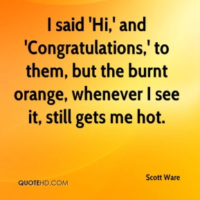 Scott Ware  - I said 'Hi,' and 'Congratulations,' to them, but the burnt orange, whenever I see it, still gets me hot.
