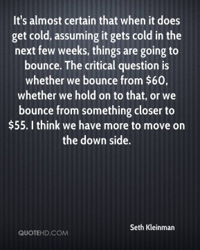 Seth Kleinman  - It's almost certain that when it does get cold, assuming it gets cold in the next few weeks, things are going to bounce. The critical question is whether we bounce from $60, whether we hold on to that, or we bounce from something closer to $55. I think we have more to move on the down side.