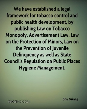 Sha Zukang  - We have established a legal framework for tobacco control and public health development, by publishing Law on Tobacco Monopoly, Advertisement Law, Law on the Protection of Minors, Law on the Prevention of Juvenile Delinquency as well as State Council's Regulation on Public Places Hygiene Management.