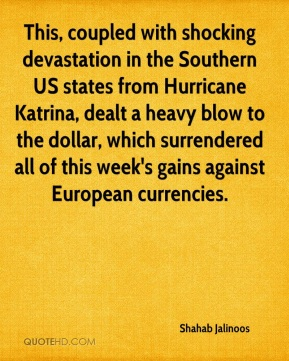 Shahab Jalinoos  - This, coupled with shocking devastation in the Southern US states from Hurricane Katrina, dealt a heavy blow to the dollar, which surrendered all of this week's gains against European currencies.