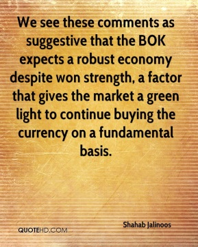 Shahab Jalinoos  - We see these comments as suggestive that the BOK expects a robust economy despite won strength, a factor that gives the market a green light to continue buying the currency on a fundamental basis.