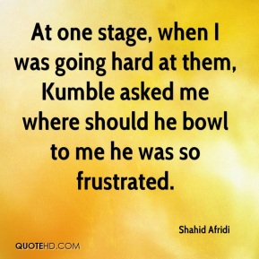 Shahid Afridi  - At one stage, when I was going hard at them, Kumble asked me where should he bowl to me he was so frustrated.