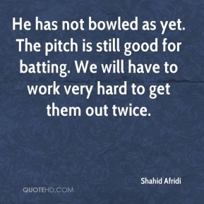 Shahid Afridi  - He has not bowled as yet. The pitch is still good for batting. We will have to work very hard to get them out twice.