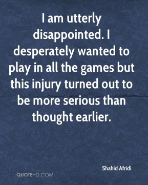 Shahid Afridi  - I am utterly disappointed. I desperately wanted to play in all the games but this injury turned out to be more serious than thought earlier.