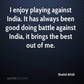 Shahid Afridi  - I enjoy playing against India. It has always been good doing battle against India, it brings the best out of me.